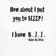 How About I Put You To Sleep. I know BJJ.